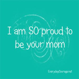 I am so proud to be your mom.