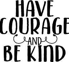 Have Courage and Be Kind by kayceedesigns