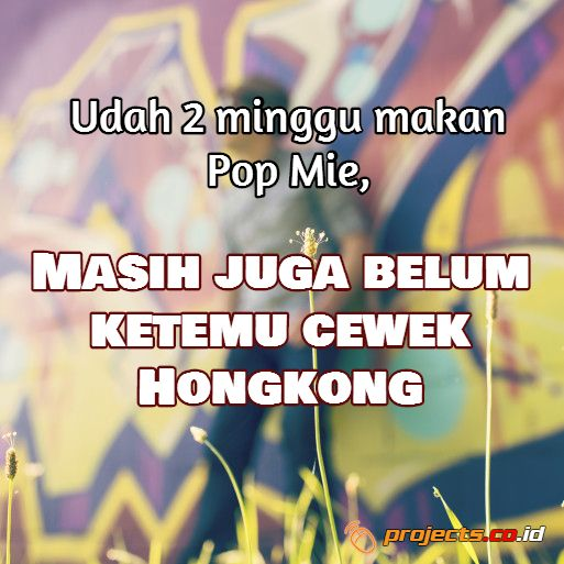 Udah 2 minggu makan Pop Mie,  MASIH  JUGA BELUM KETEMU CEWEK HONGKONG  Projects.co.id