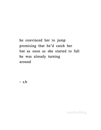 he convinced her to jump promising that he'd catch her, but as soon as she started to fall he was already turning around -S.B.: