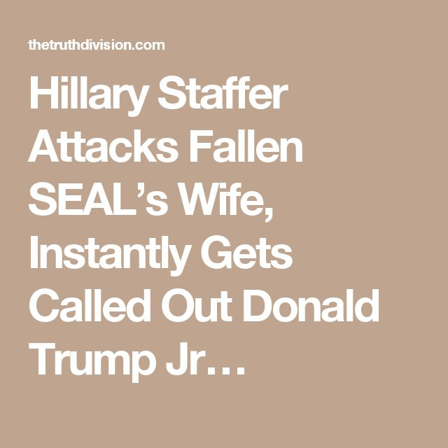 Hillary Staffer Attacks Fallen SEAL's Wife, Instantly Gets Called Out Donald Trump Jr…