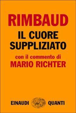 Arthur Rimbaud, Il cuore suppliziato. Con il commento di Mario Richter