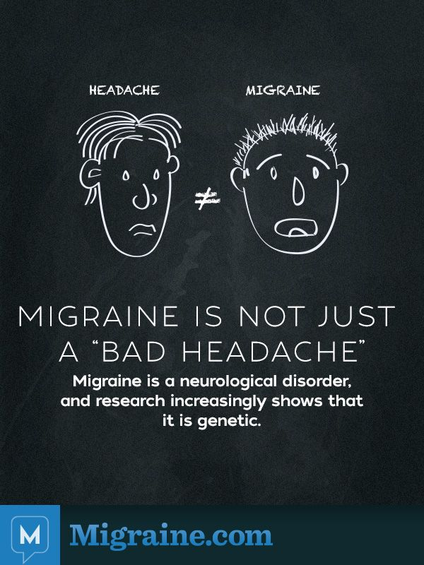 Poster about MIGRAINE IS NOT JUST A 'BAD HEADACHE '  Migraine is a neurological disorder, and research increasingly shows that it is genetic.  Migraine.com