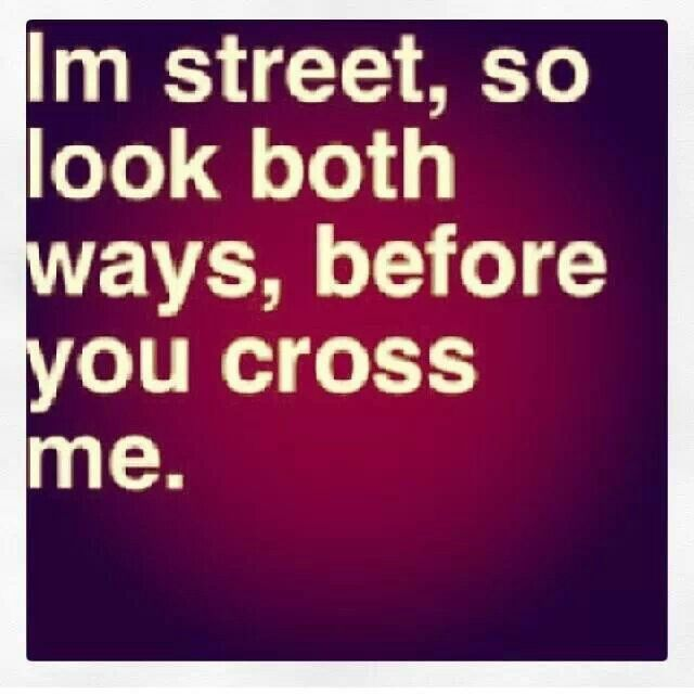 I'm street, so look both ways before you cross me...don't test my inner chola homegirl