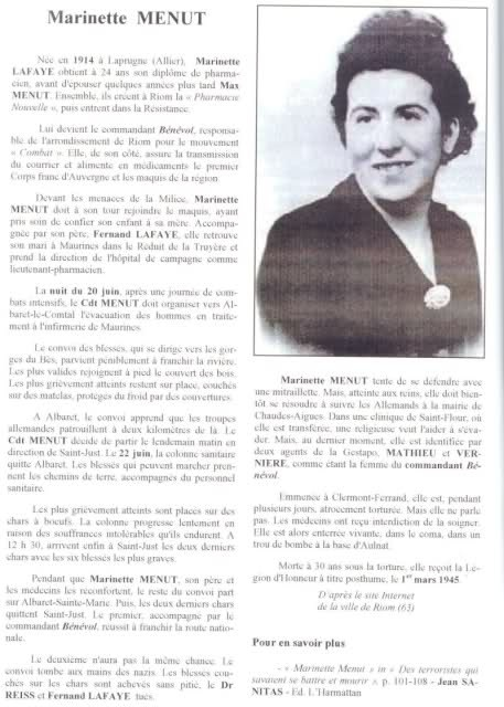 Anne-Marie Menut (nom de guerre: Marinette) was a young pharmacist who kept the Auvergne maquis supplied with medical assistance at great personal risk. Eventually, with a young daughter, she went underground, giving up her pharmacy to care for injured maquisards. Shortly after D-Day, she was caught in a caravan moving injured maquisards. She was tortured in a most grotesque fashion at Gestapo HQ at 2 bis, av. Royat, Chamalieres, then shot in the back and tossed in a bomb crater in Aulnat.