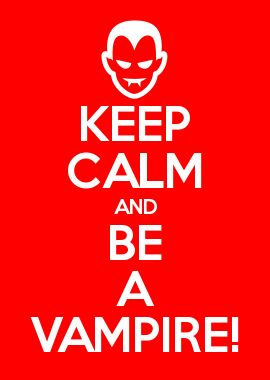 KEEP CALM AND BE A VAMPIRE!