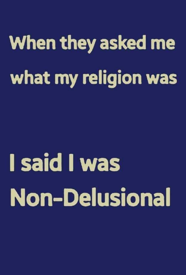 When they asked me what my religion was, I said I was Non-Delusional.