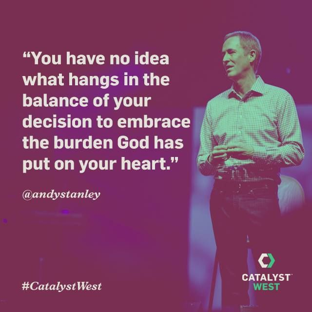 You have no idea what hangs in the balance of your decision to embrace the burden God has put on your heart. -#AndyStanley #catalystwest #catalyst