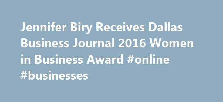 Jennifer Biry Receives Dallas Business Journal 2016 Women in Business Award #online #businesses http://bank.remmont.com/jennifer-biry-receives-dallas-business-journal-2016-women-in-business-award-online-businesses/  #dallas business journal # Jennifer Biry Receives Dallas Business Journal 2016 Women in Business Award AT T * Services, Inc. has been recognized as one of the most influential women in business in North Texas by the Dallas Business Journal . The Women in Business Awards program…