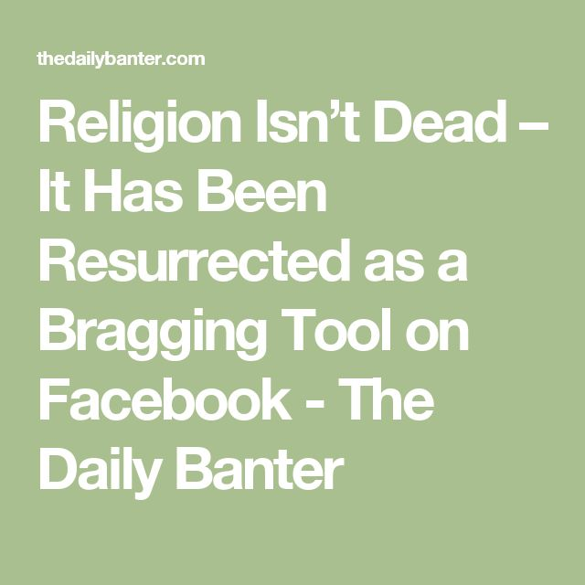 Religion Isn't Dead – It Has Been Resurrected as a Bragging Tool on Facebook - The Daily Banter