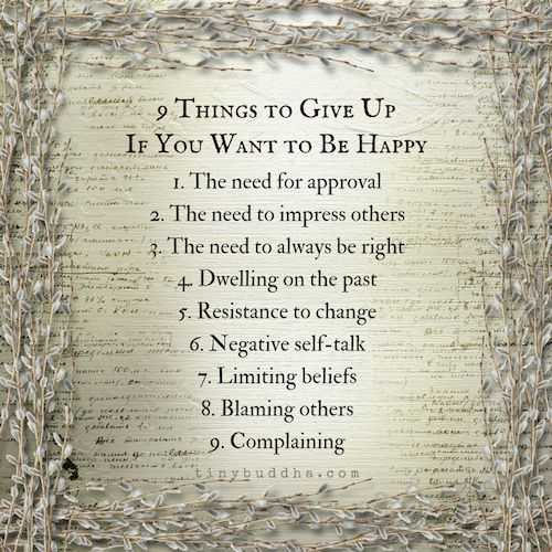 If you want to be happy, give up these nine things: the need for approval, the need to impress others, the need to always be right, dwelling on the past...