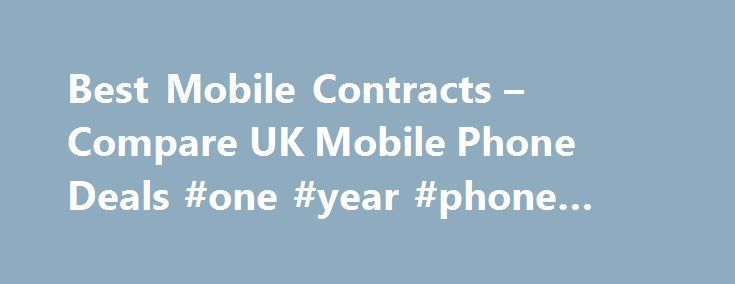 Best Mobile Contracts – Compare UK Mobile Phone Deals #one #year #phone #contracts http://cameroon.remmont.com/best-mobile-contracts-compare-uk-mobile-phone-deals-one-year-phone-contracts/  # Compare the best mobile phone deals here Compare the UK mobile phone market in seconds Our results are 100% unbiased, the best deal always wins All major online retailers compared Save up to 598 Receive exclusive deals, news, competitions more Best Mobile Phones Best Free Gifts Compare mobile phone…