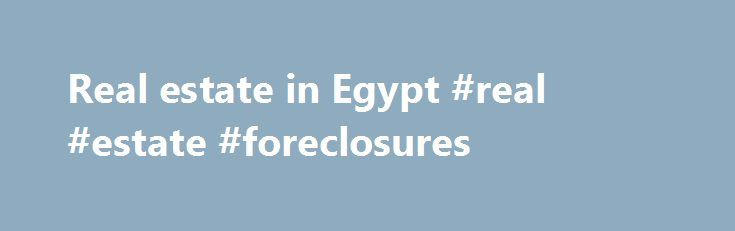 Real estate in Egypt #real #estate #foreclosures http://real-estate.remmont.com/real-estate-in-egypt-real-estate-foreclosures/  #egypt real estate # © 2011 All rights reserved. Read Disclaimer The information contained on the realestateegypt.com website is believed to be correct but its accuracy cannot be guaranteed and no such information forms part of any contract. The information outlined in the realestateegypt.com website is for the purpose of offering our clients, suppliers and… Read…