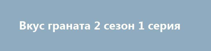 Вкус граната 2 сезон 1 серия http://kinofak.net/publ/melodrama/vkus_granata_2_sezon_1_serija_hd_1/8-1-0-6590  Российский сериал «Вкус граната (1 и 2 Сезоны)» поведает историю о сложной судьбе одной детдомовской девушки из провинции, и о том, как она была сильно влюблена в племянника арабского шейха. Итак, действия сериала начинаются в СССР, конец 80-х годов. В институте Дружбы народов в столице обучается студент из города Джанзур, звать его Максуд. У него есть друг детства Умар, который…