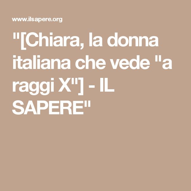 """""""[Chiara, la donna italiana che vede """"a raggi X""""] - IL SAPERE"""""""