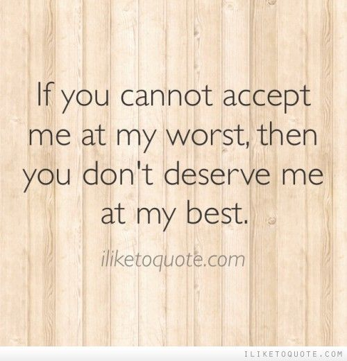 If you cannot accept me at my worst, then you dont deserve me at my ...