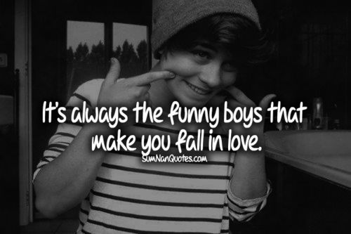 It's always the funny boys that make you fall in love.