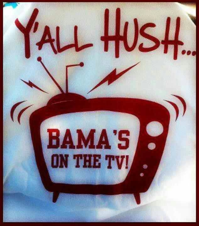 Y'all hush...'Bama's on the tv.