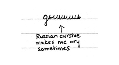 Russian cursive makes me cry sometimes...  really it doesn't even require the cursive to come to that point