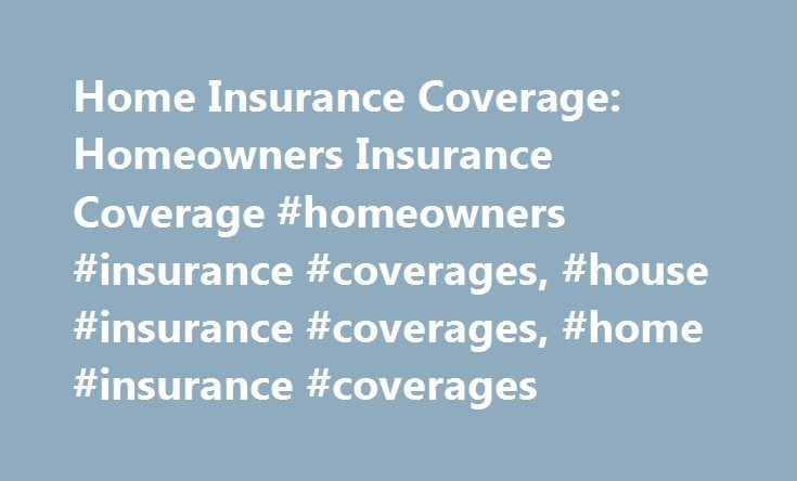Home Insurance Coverage: Homeowners Insurance Coverage #homeowners #insurance #coverages, #house #insurance #coverages, #home #insurance #coverages http://anaheim.remmont.com/home-insurance-coverage-homeowners-insurance-coverage-homeowners-insurance-coverages-house-insurance-coverages-home-insurance-coverages/  # Home Insurance Coverage What is covered by home insurance Standard home insurance coverage policies provide the following types of coverage, up to the limits outlined in the…