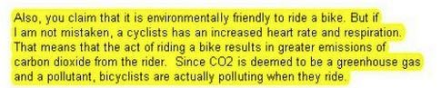 Bikes cause global warming because you exhale CO2, GOPer says. Washington state representative Ed Orcutt (a Republican) wants to tax people who ride bikes because of the wear and tear bicycles generate on roads and, incredibly, because of the greenhouse gases cyclists produce when they exhale.