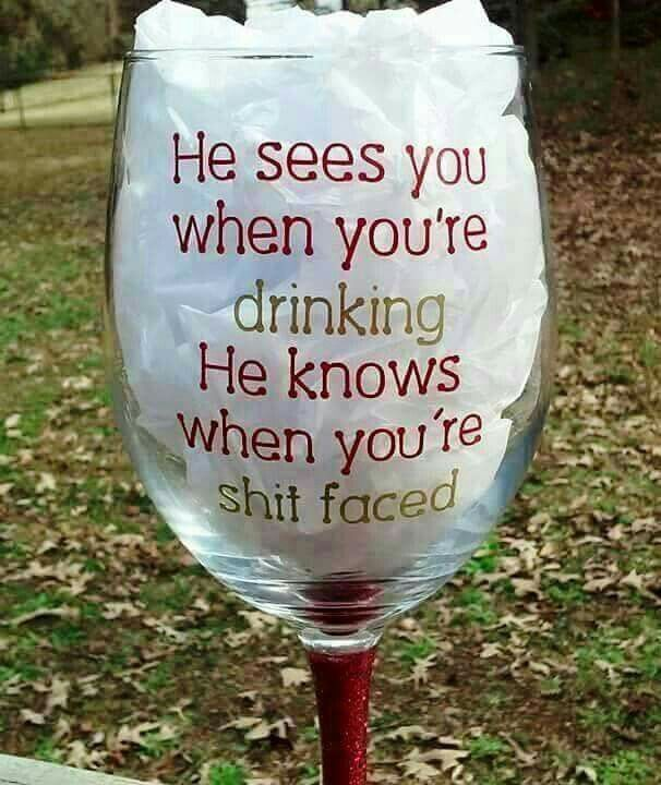 He sees you when you're drinking. He knows when you're shotfaced
