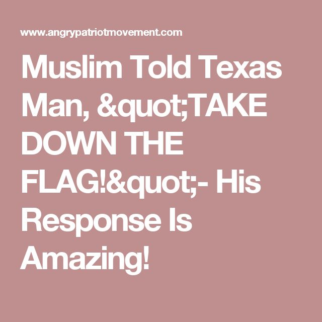 """Muslim Told Texas Man, """"TAKE DOWN THE FLAG!""""- His Response Is Amazing!"""