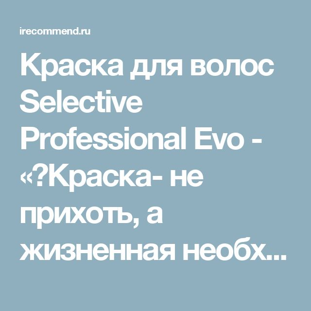 Краска для волос Selective Professional Evo - «❤Краска- не прихоть, а жизненная необходимость❤Покрасилась и забыла надолго❤ Спасибо за стойкость COLOREVO!!!»  | Отзывы покупателей
