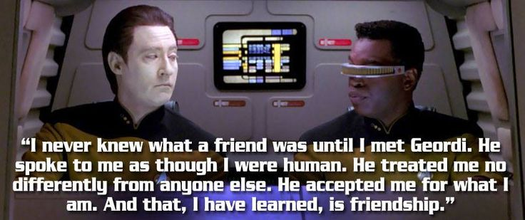 """I never knew what a friend was until I met Geordi. He spoke to me as though I were human. He treated me no differently from anyone else. He accepted me for what I am. And that, I have learned, is friendship."" -Data"