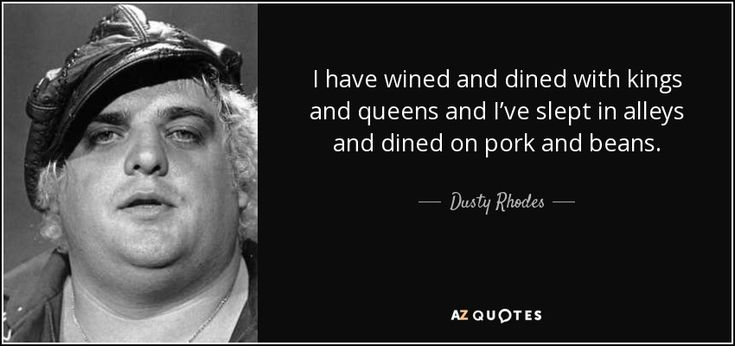 I have wined and dined with kings and queens and I've slept in alleys and dined on pork and beans. - Dusty Rhodes