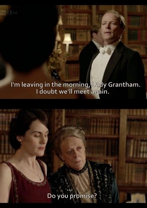 Sir Richard: I'm leaving in the morning, Lady Grantham.  I doubt we'll meet again.  Me: Do you promise?