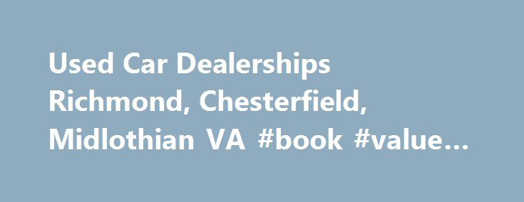 Used Car Dealerships Richmond, Chesterfield, Midlothian VA #book #value #of #cars http://car.remmont.com/used-car-dealerships-richmond-chesterfield-midlothian-va-book-value-of-cars/  #used car website # TheTop Used Car Dealership in Richmond Call (804) 675-0100 for pricing and more information It can be overwhelming to search for a quality used car in Richmond. Filtering through inventory. determining a reasonable price range, and choosing the best financing options are all important…