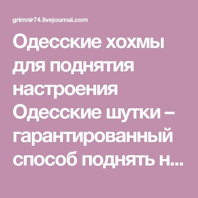 Одесские хохмы для поднятия настроения Одесские шутки – гарантированный способ поднять настроение. А те, кому довелось побывать в Одессе, и знают, о чём идёт речь, будут хохотать до слёз. А кроме того, каждая одесская хохма – это не просто шутка, а кладезь мудрости.