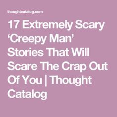 17 Extremely Scary 'Creepy Man' Stories That Will Scare The Crap Out Of You | Thought Catalog