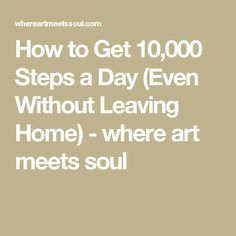 How to Get 10,000 Steps a Day (Even Without Leaving Home) - where art meets soul