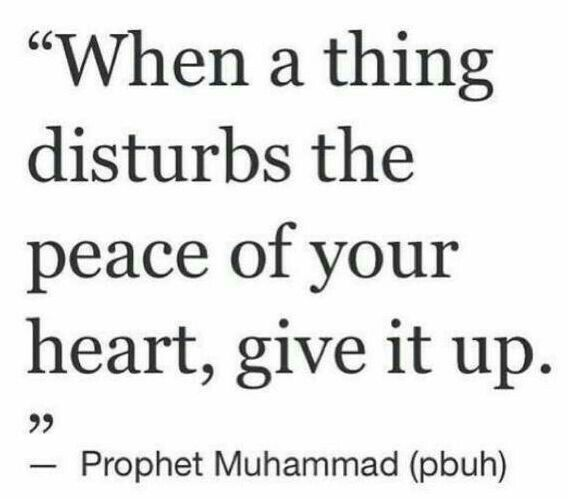 """When a thing disturbs the peace of your heart, give it up."" -Prophet Muhammad (ﷺ) ... This quote has helped me through so much, I live by it ❤️"