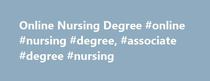 Online Nursing Degree #online #nursing #degree, #associate #degree #nursing http://idaho.remmont.com/online-nursing-degree-online-nursing-degree-associate-degree-nursing/  # Online Nursing Degree Due to the changing scenario in nursing like other fields, the concept of online nursing degree is on a rise. Online nursing degrees help people in the nursing profession to educate themselves without giving up on their work. In the past, due to the diversity of nurse practitioners education tracks…