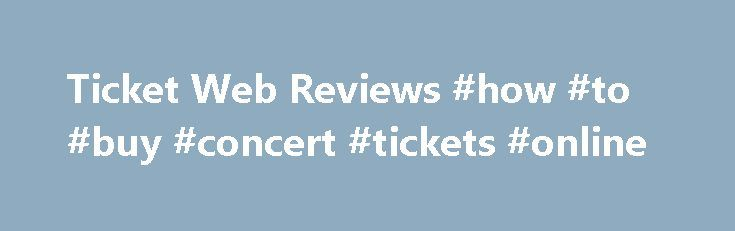 Ticket Web Reviews #how #to #buy #concert #tickets #online http://tickets.remmont.com/ticket-web-reviews-how-to-buy-concert-tickets-online/  Ticket Web Reviews – www.ticketweb.co.uk Refine your search Use the tools below to refine your search by only displaying reviews with a certain number of star ratings or to only (...Read More)