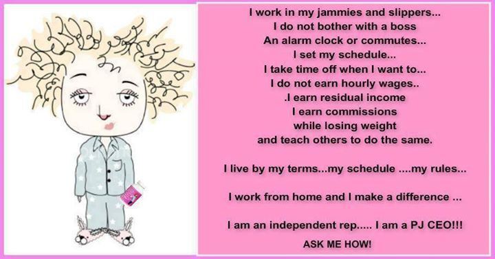 I work in my jammies and slippers... I do not bother with a boss An alarm clock or commutes... I set my schedule... I take time off when I want to... I do not earn hourly wages...I earn residual income I earn commissions while losing weight and teach others to do the same. I live by my terms...my schedule ....my rules...  I work from home and I make a difference ...  I am an independent rep..... I am a PJ CEO!!!  www.skinnymizfitz.WinWithSBC.com/?SOURCE=PJS