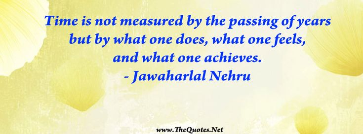 Time is not measured by the passing of years but by what one does, what one feels, and what one achieves.