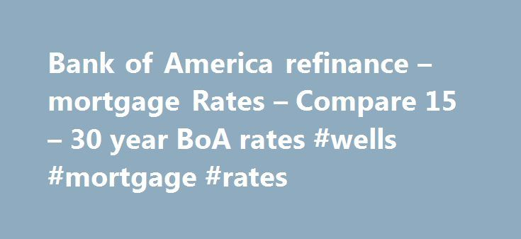 Bank of America refinance – mortgage Rates – Compare 15 – 30 year BoA rates #wells #mortgage #rates http://mortgages.remmont.com/bank-of-america-refinance-mortgage-rates-compare-15-30-year-boa-rates-wells-mortgage-rates/  #boa mortgage rates # Bank of America Mortgage Refinance Rates Today s Bank of America is a gigantic financial services conglomerate. On the banking side, they date back to 1784 and include such venerable banks as NationsBank, Bank of America, … Continue reading →