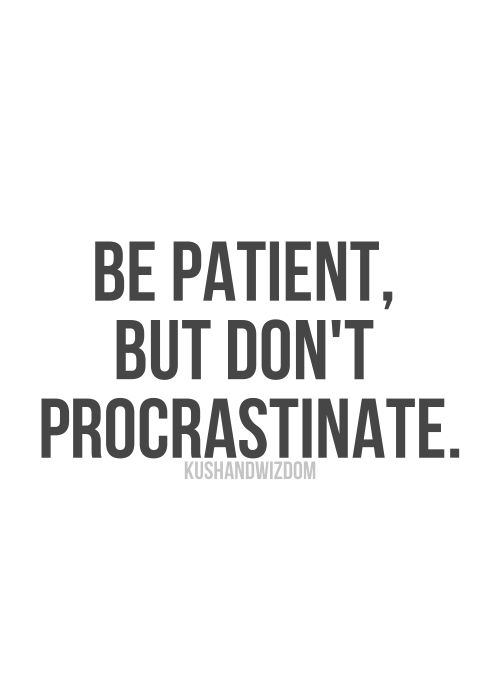 Be patient but don't procrastinate!  A great inspirational quote...