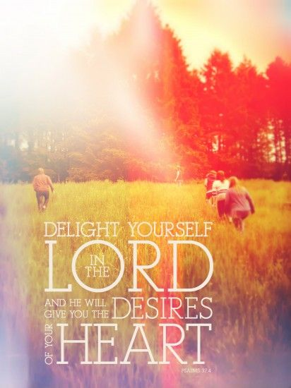 Delight yourself in the Lord and he will give you the desires of your heart. -Psalm 37:4