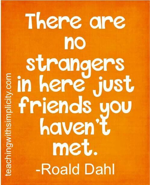 """""""There are no strangers in here, just friends you haven't met."""" -Roald Dahl #quote"""