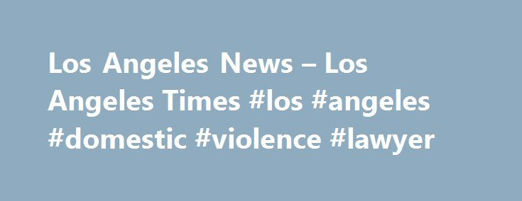 Los Angeles News – Los Angeles Times #los #angeles #domestic #violence #lawyer http://nebraska.remmont.com/los-angeles-news-los-angeles-times-los-angeles-domestic-violence-lawyer/  # LOCAL A pair of Redondo Beach residents claimed victory Sunday in the 63rd annual Men's Laguna Open at Main Beach. Sean Rosenthal and Trevor Crabb, coming off a second-place finish in the Austin Open in May, defeated Ed Ratledge, a Huntington Beach resident, and Eric Zaun in the afternoon final. Rosenthal. A…