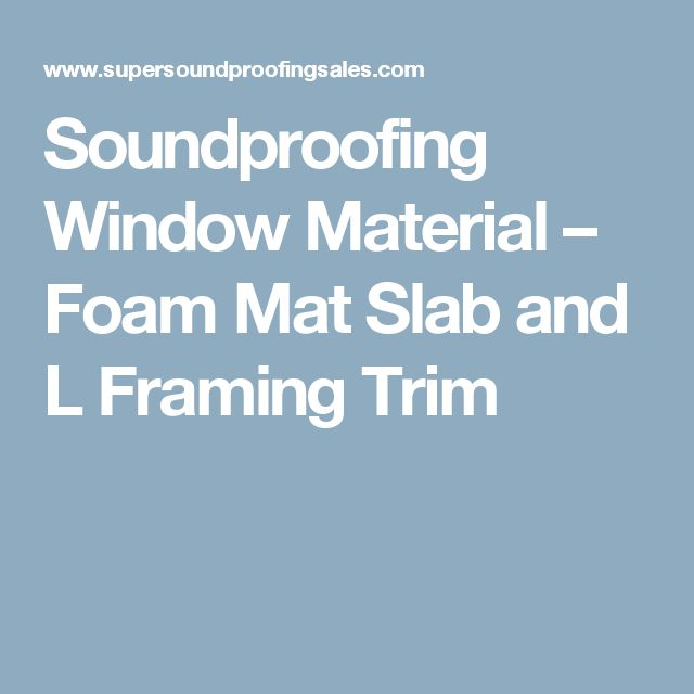 Soundproofing Window Material – Foam Mat Slab and L Framing Trim