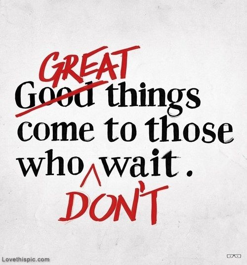 Great things come to those who dont wait life quotes quotes quote life inspirational motivational life lessons
