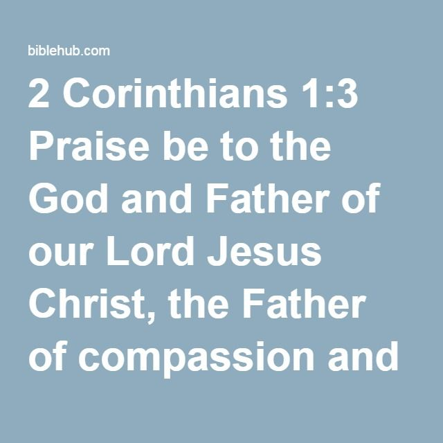 2 Corinthians 1:3 Praise be to the God and Father of our Lord Jesus Christ, the Father of compassion and the God of all comfort,