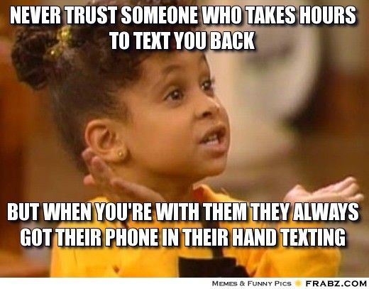 Never trust someone who takes hours to text you back but when you're with them they always got their phone in their hand texting... it amazes me how true this is!