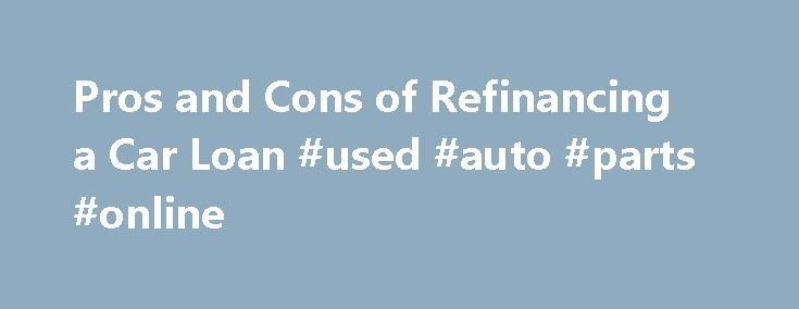 Pros and Cons of Refinancing a Car Loan #used #auto #parts #online http://poland.remmont.com/pros-and-cons-of-refinancing-a-car-loan-used-auto-parts-online/  #refinancing auto loan # Pros and Cons of Refinancing a Car Loan By Emily Delbridge. Car Insurance and Loans Expert Emily Sue Delbridge has a strong family history in the insurance industry. She has been in the insurance business since 2005 with her primary focus on personal lines insurance. Read more Refinancing a car loan can seem…